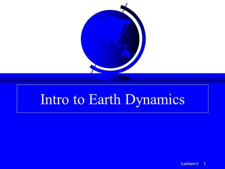 Lecture-3 1 Intro to Earth Dynamics. Lecture-3 2 Topics for Intro to Earth Dynamics F The gross radial structure of the Earth (chemical and mechanical.