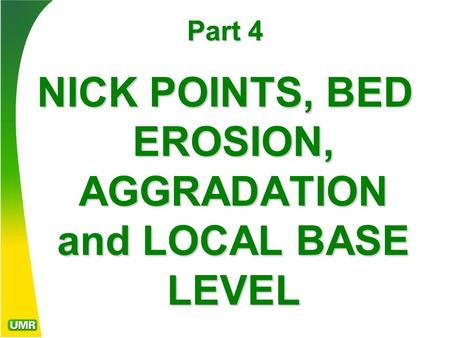 Part 4 NICK POINTS, BED EROSION, AGGRADATION and LOCAL BASE LEVEL.