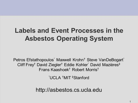 1 Labels and Event Processes in the Asbestos Operating System Petros Efstathopoulos * Maxwell Krohn † Steve VanDeBogart * Cliff Frey † David Ziegler †