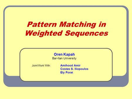 Pattern Matching in Weighted Sequences Oren Kapah Bar-Ilan University Joint Work With: Amihood Amir Costas S. Iliopoulos Ely Porat.