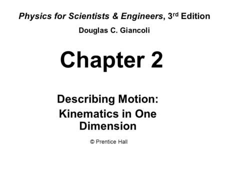 Chapter 2 Describing Motion: Kinematics in One Dimension Physics for Scientists & Engineers, 3 rd Edition Douglas C. Giancoli © Prentice Hall.