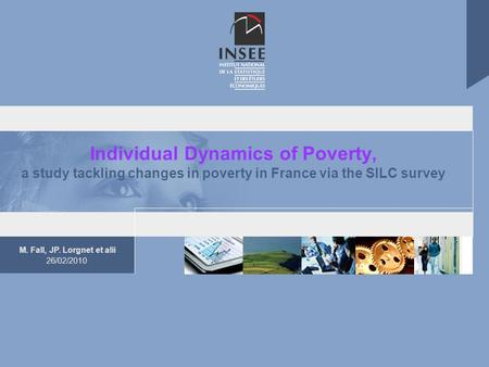 M. Fall, JP. Lorgnet et alii 26/02/2010 Individual Dynamics of Poverty, a study tackling changes in poverty in France via the SILC survey.