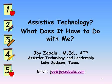 1 Assistive Technology? What Does It Have to Do with Me? Joy Zabala,, M.Ed., ATP Assistive Technology and Leadership Lake Jackson, Texas