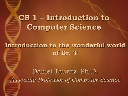 CS 1 – Introduction to Computer Science Introduction to the wonderful world of Dr. T Daniel Tauritz, Ph.D. Associate Professor of Computer Science.