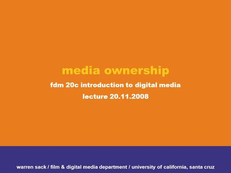 Media ownership fdm 20c introduction to digital media lecture 20.11.2008 warren sack / film & digital media department / university of california, santa.