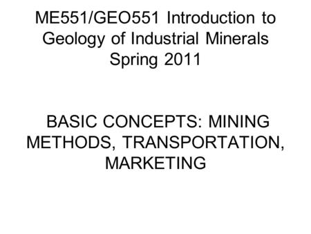 ME551/GEO551 Introduction to Geology of Industrial Minerals Spring 2011 BASIC CONCEPTS: MINING METHODS, TRANSPORTATION, MARKETING.