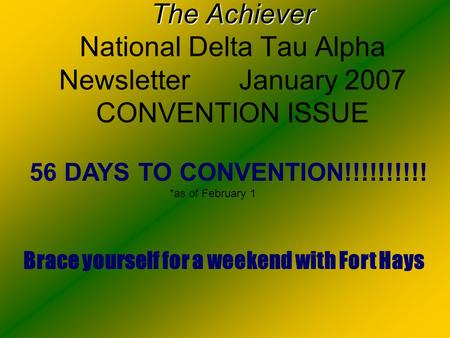 The Achiever The Achiever National Delta Tau Alpha Newsletter January 2007 CONVENTION ISSUE 56 DAYS TO CONVENTION!!!!!!!!!! *as of February 1 Brace yourself.