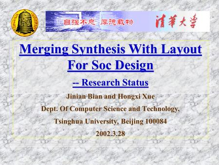 Merging Synthesis With Layout For Soc Design -- Research Status Jinian Bian and Hongxi Xue Dept. Of Computer Science and Technology, Tsinghua University,