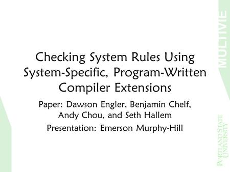 MULTIVIE W Checking System Rules Using System-Specific, Program-Written Compiler Extensions Paper: Dawson Engler, Benjamin Chelf, Andy Chou, and Seth Hallem.