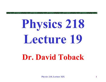 Physics 218, Lecture XIX1 Physics 218 Lecture 19 Dr. David Toback.