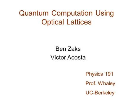 Quantum Computation Using Optical Lattices Ben Zaks Victor Acosta Physics 191 Prof. Whaley UC-Berkeley.