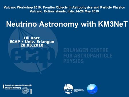 Neutrino Astronomy with KM3NeT Uli Katz ECAP / Univ. Erlangen 28.05.2010 Vulcano Workshop 2010: Frontier Objects in Astrophysics and Particle Physics Vulcano,
