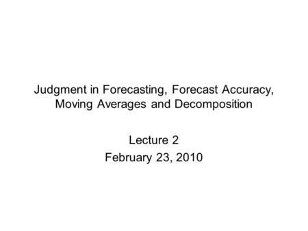 Judgment in Forecasting, Forecast Accuracy, Moving Averages and Decomposition Lecture 2 February 23, 2010.
