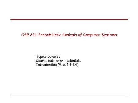 CSE 221: Probabilistic Analysis of Computer Systems Topics covered: Course outline and schedule Introduction (Sec. 1.1-1.4)