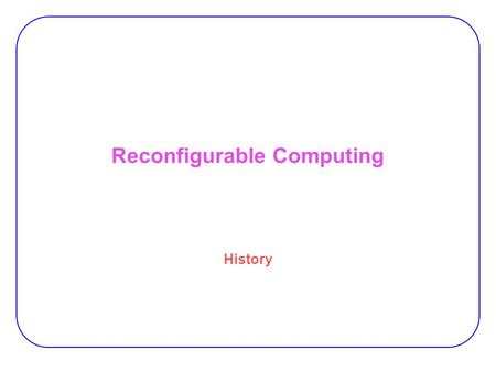 "Reconfigurable Computing History. 2 Vision of a restructurable computer system ""Pragmatic problem studies predicts gains in computation speeds in a variety."