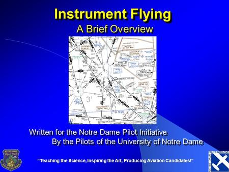 """Teaching the Science, Inspiring the Art, Producing Aviation Candidates!"" Instrument Flying A Brief Overview Written for the Notre Dame Pilot Initiative."