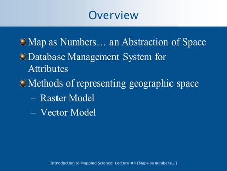 Introduction to Mapping Science: Lecture #4 (Maps as numbers…) Overview Map as Numbers… an Abstraction of Space Database Management System for Attributes.
