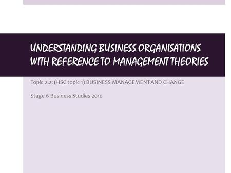 UNDERSTANDING BUSINESS ORGANISATIONS WITH REFERENCE TO MANAGEMENT THEORIES Topic 2.2: (HSC topic 1) BUSINESS MANAGEMENT AND CHANGE Stage 6 Business Studies.