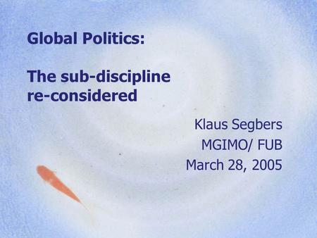 Global Politics: The sub-discipline re-considered Klaus Segbers MGIMO/ FUB March 28, 2005.
