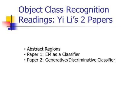 Object Class Recognition Readings: Yi Li's 2 Papers Abstract Regions Paper 1: EM as a Classifier Paper 2: Generative/Discriminative Classifier.