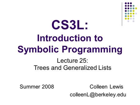 CS3L: Introduction to Symbolic Programming Summer 2008Colleen Lewis Lecture 25: Trees and Generalized Lists.