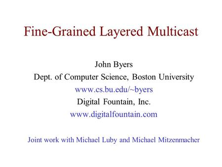 Fine-Grained Layered Multicast John Byers Dept. of Computer Science, Boston University www.cs.bu.edu/~byers Digital Fountain, Inc. www.digitalfountain.com.