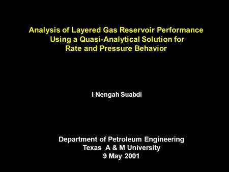 Analysis of Layered Gas Reservoir Performance Using a Quasi-Analytical Solution for Rate and Pressure Behavior I Nengah Suabdi Department of Petroleum.