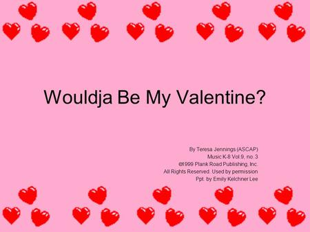 Wouldja Be My Valentine? By Teresa Jennings (ASCAP) Music K-8 Vol.9, no. 3  1999 Plank Road Publishing, Inc. All Rights Reserved. Used by permission Ppt.