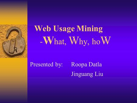 Web Usage Mining - W hat, W hy, ho W Presented by:Roopa Datla Jinguang Liu.