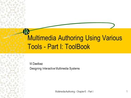 Multimedia Authoring - Chapter 6 - Part I1 Multimedia Authoring Using Various Tools - Part I: ToolBook M.Dastbaz Designing Interactive Multimedia Systems.