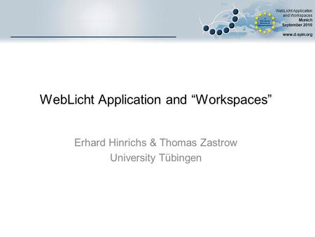 "WebLicht Application and Workspaces Munich September 2010 www.d-spin.org WebLicht Application and ""Workspaces"" Erhard Hinrichs & Thomas Zastrow University."