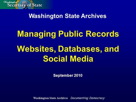 Washington State Archives Documenting Democracy Washington State Archives September 2010 Managing Public Records Websites, Databases, and Social Media.