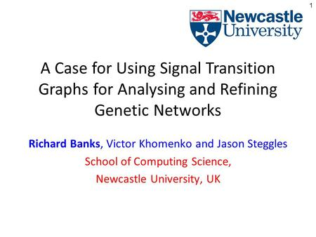1 A Case for Using Signal Transition Graphs for Analysing and Refining Genetic Networks Richard Banks, Victor Khomenko and Jason Steggles School of Computing.