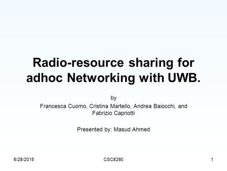 6/28/2015CSC82601 Radio-resource sharing for adhoc Networking with UWB. by Francesca Cuomo, Cristina Martello, Andrea Baiocchi, and Fabrizio Capriotti.