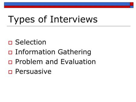 Types of Interviews  Selection  Information Gathering  Problem and Evaluation  Persuasive.
