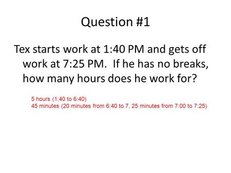 Question #1 Tex starts work at 1:40 PM and gets off work at 7:25 PM. If he has no breaks, how many hours does he work for? 5 hours (1:40 to 6:40) 45 minutes.