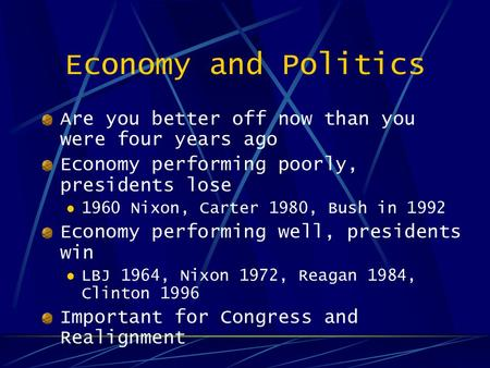 Economy and Politics Are you better off now than you were four years ago Economy performing poorly, presidents lose 1960 Nixon, Carter 1980, Bush in 1992.