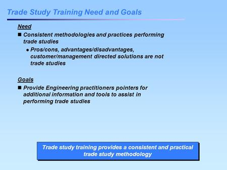 Trade Study Training Need and Goals Need Consistent methodologies and practices performing trade studies Pros/cons, advantages/disadvantages, customer/management.