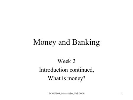 ECON305, Maclachlan, Fall 20061 Money and Banking Week 2 Introduction continued, What is money?