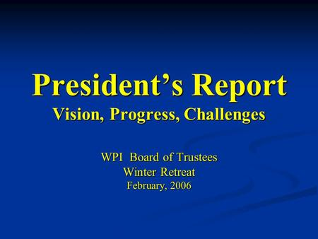 President's Report Vision, Progress, Challenges WPI Board of Trustees Winter Retreat February, 2006.