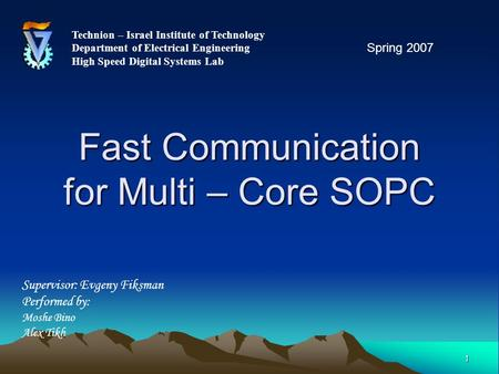 1 Fast Communication for Multi – Core SOPC Technion – Israel Institute of Technology Department of Electrical Engineering High Speed Digital Systems Lab.