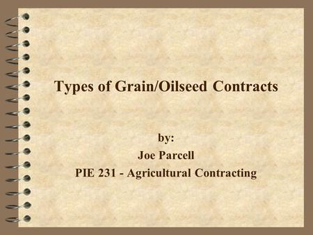 Types of Grain/Oilseed Contracts by: Joe Parcell PIE 231 - Agricultural Contracting.