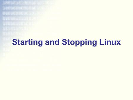 Starting and Stopping Linux. Boot Process BIOS initializes hardware –Loads the boot sector MBR loads the bootloader –Point to kernel Kernel initializes.