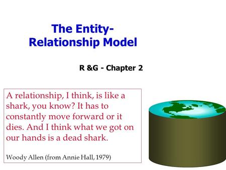 The Entity- Relationship Model R &G - Chapter 2 A relationship, I think, is like a shark, you know? It has to constantly move forward or it dies. And I.