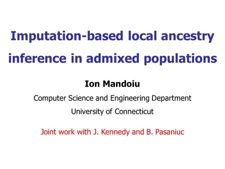 Imputation-based local ancestry inference in admixed populations Ion Mandoiu Computer Science and Engineering Department University of Connecticut Joint.
