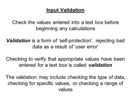 Input Validation Check the values entered into a text box before beginning any calculations Validation is a form of 'self-protection', rejecting bad data.
