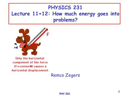 PHY 231 1 PHYSICS 231 Lecture 11+12: How much energy goes into problems? Remco Zegers.