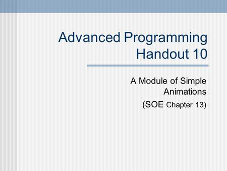 Advanced Programming Handout 10 A Module of Simple Animations (SOE Chapter 13)