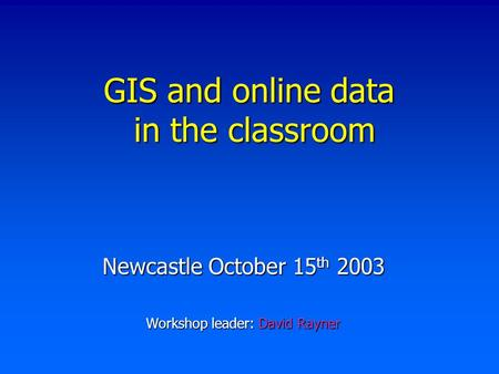 GIS and online data in the classroom Newcastle October 15 th 2003 Workshop leader: David Rayner.