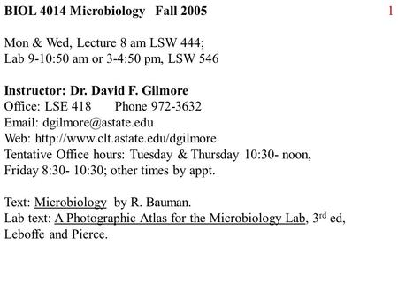 1BIOL 4014 Microbiology Fall 2005 Mon & Wed, Lecture 8 am LSW 444; Lab 9-10:50 am or 3-4:50 pm, LSW 546 Instructor: Dr. David F. Gilmore Office: LSE 418.